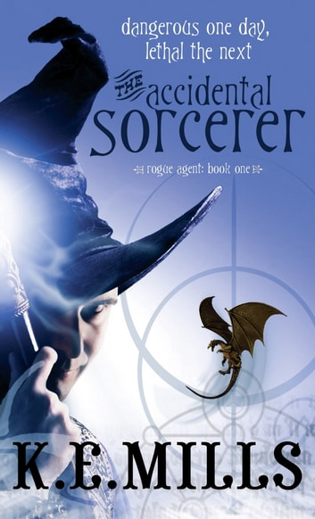 The Accidental Sorcerer - Book 1 of the Rogue Agent Novels ebook by K. E. Mills