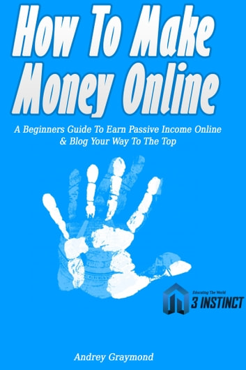 How To Make Money Online: A Beginners Guide To Earn Passive Income Online & Blog Your Way To The Top ebook by Andrey Graymond