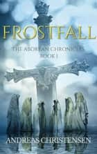 Frostfall - The Aborean Chronicles, #1 ebook by Andreas Christensen