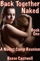 Back Together Naked: A Nudist Camp Reunion: Book One ebook by Reese Cantwell