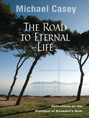 The Road to Eternal Life - Reflections on the Prologue of Benedict's Rule ebook by Michael Casey OCSO
