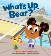 What's Up, Bear? - A Book about Opposites ebook by Frieda Wishinsky,Sean L. Moore