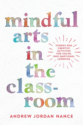 Mindful Arts in the Classroom - Stories and Creative Activities for Social and Emotional Learning eBook by Andrew Jordan Nance
