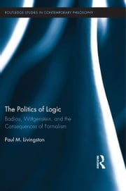 The Politics of Logic - Badiou, Wittgenstein, and the Consequences of Formalism ebook by Paul Livingston