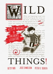 Wild Things! Acts of Mischief in Children's Literature ebook by Betsy Bird,Julie Danielson,Peter Sieruta