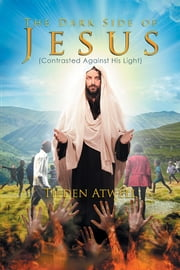The Dark Side of Jesus - (Contrasted Against His Light) ebook by Tilden Atwell