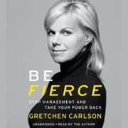 Be Fierce - Stop Harassment and Take Your Power Back audiobook by Gretchen Carlson