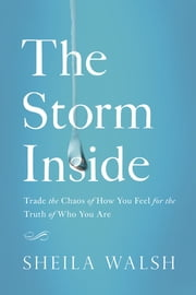 The Storm Inside - Trade the Chaos of How You Feel for the Truth of Who You Are ebook by Sheila Walsh
