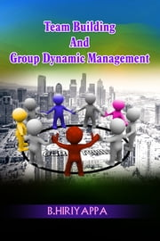 Team Building And Group Dynamic Management ebook by B Hiriyappa