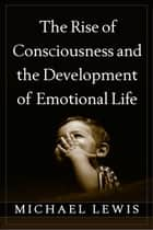 The Rise of Consciousness and the Development of Emotional Life ebook by Michael Lewis, PhD