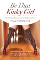 Be That Kinky Girl - Ignite Your Passions and Be Seductive! ebook by Tina O'Connor, Dr. Trina E. Read