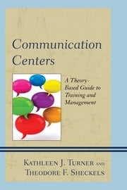 Communication Centers - A Theory-Based Guide to Training and Management ebook by Kathleen J. Turner,Theodore F. Sheckels,Kyle Anne Barnett Love,Marlene M. Preston,Linda Bartlett Hobgood