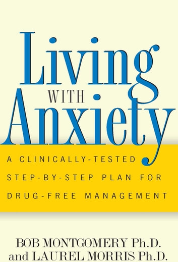 Living With Anxiety - A Clinically-tested Step-by-step Plan For Drug-free Management ebook by Bob Montgomery,Laurel Morris