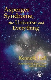 Asperger Syndrome, the Universe and Everything - Kenneth's Book ebook by Kenneth Hall