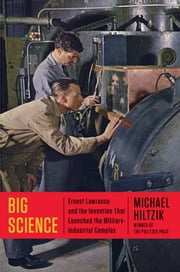 Big Science - Ernest Lawrence and the Invention that Launched the Military-Industrial Complex ebook by Michael Hiltzik