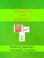 ALKALIZE and SURVIVE! Chronic Diseases Help - by SHEILA BER - Naturopathic Consultant. - CHRONIC DISEASES' HELP and ADVICE. ebook by SHEILA BER