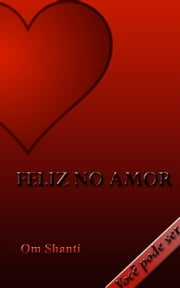 Feliz no Amor - Voce pode ser ebook by Om Shanti