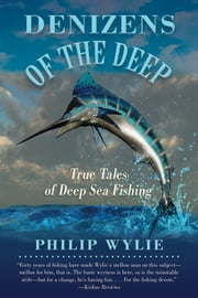 Denizens of the Deep - True Tales of Deep Sea Fishing ebook by Philip  Wylie,Frank Sargeant