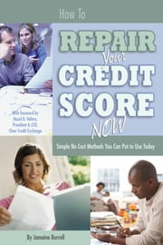 How to Repair Your Credit Score Now - Simple No Cost Methods You Can Put to Use Today ebook by Jamaine Burrell