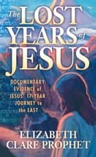 The Lost Years of Jesus - Documentary Evidence of Jesus' 17-Year Journey to the East ebook by Elizabeth Clare Prophet