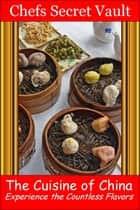 The Cuisine of China: Experience the Countless Flavors ebook by Chefs Secret Vault