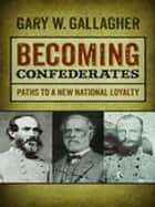 Becoming Confederates - Paths to a New National Loyalty ebook by Gary Gallagher, Sarah Gardner