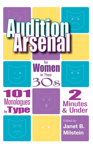 Audition Arsenal for Women in their 30's: 101 Monologues by Type, 2 Minutes & Under ebook by Janet B. Milstein