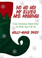 No Ho Ho! My Elves are Missing!: Cute Christmas Short Story for Kids Age 5 & Up ebook by Holly-Anne Divey