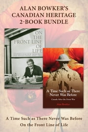 Alan Bowker's Canadian Heritage 2-Book Bundle - A Time Such as There Never Was Before / On the Front Line of Life ebook by Alan Bowker