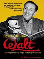 How to Be Like Walt - Capturing the Disney Magic Every Day of Your Life ebook by Pat Williams,Jim Denney,Art Linkletter