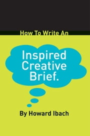 How to Write an Inspired Creative Brief ebook by Howard Ibach
