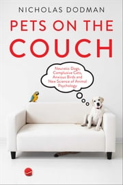 Pets on the Couch - Neurotic Dogs, Compulsive Cats, Anxious Birds, and the New Science of Animal Psychology ebook by Nicholas Dodman