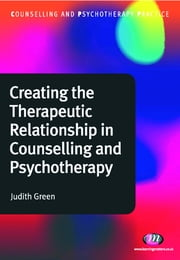 Creating the Therapeutic Relationship in Counselling and Psychotherapy ebook by Dr. Judith A. Green