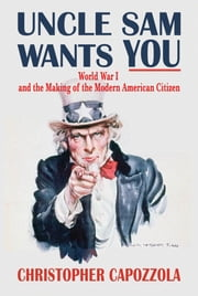 Uncle Sam Wants You : World War I And The Making Of The Modern American Citizen ebook by Christopher Capozzola