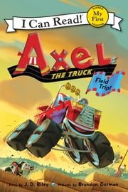 Axel the Truck: Field Trip eBook by Brandon Dorman, J. D. Riley