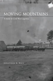 Moving Mountains - A Study in Civil War Logistics ebook by Jonathan K. Rice