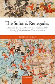 The Sultan's Renegades - Christian-European Converts to Islam and the Making of the Ottoman Elite, 1575-1610 ebook by Kobo.Web.Store.Products.Fields.ContributorFieldViewModel