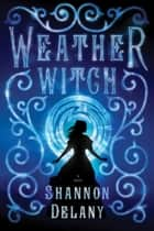 Weather Witch - A Novel ebook by Shannon Delany