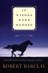 If Wishes Were Horses - A Novel ebook by Robert Barclay
