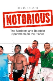 Notorious: The Maddest and Baddest Sportsmen on the Planet ebook by Richard Bath