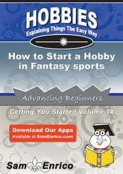 How to Start a Hobby in Fantasy sports - How to Start a Hobby in Fantasy sports ebook by Joseph Lambert
