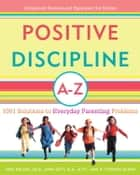 Positive Discipline A-Z - 1001 Solutions to Everyday Parenting Problems ebook by Jane Nelsen, Ed.D., Lynn Lott,...
