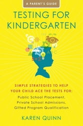 Testing for Kindergarten - Simple Strategies to Help Your Child Ace the Tests for: Public School Placement, Private School Admissions, Gifted Program Qualification ebook by Karen Quinn