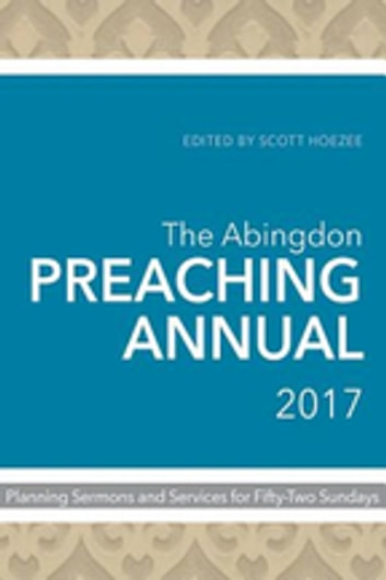 The Abingdon Preaching Annual 2017 - Planning Sermons and Services for Fifty-Two Sundays ebook by