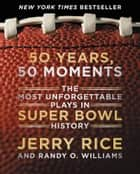 50 Years, 50 Moments - The Most Unforgettable Plays in Super Bowl History eBook by Jerry Rice, Randy O. Williams