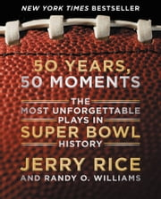 50 Years, 50 Moments - The Most Unforgettable Plays in Super Bowl History ebook by Jerry Rice,Randy O. Williams