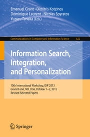 Information Search, Integration, and Personalization - 10th International Workshop, ISIP 2015, Grand Forks, ND, USA, October 1-2, 2015, Revised Selected Papers ebook by Emanuel Grant,Dimitris Kotzinos,Dominique Laurent,Nicolas Spyratos,Yuzuru Tanaka