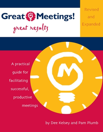 Great Meetings! Great Results - A Practical Guide for Facilitating Successful, Productive Meetings ebook by Dee Kelsey,Pam Plumb