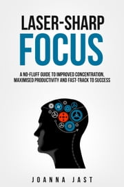 Laser-Sharp Focus. A No-Fluff Guide to Improved Concentration, Maximised Productivity and Fast-Track to Success eBook von Joanna Jast
