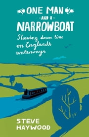 One Man and His Narrowboat: Slowing Down Time on England's Waterways ebook by Steve Haywood